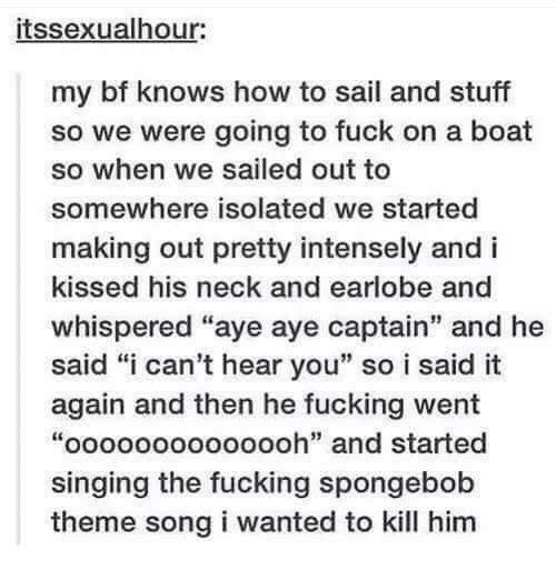 """aye aye: itssexualhour:  my bf knows how to sail and stuff  so we were going to fuck on a boat  so when we sailed out to  somewhere isolated we started  making out pretty intensely and i  kissed his neck and earlobe and  whispered """"aye aye captain"""" and he  said """"i can't hear you"""" so i said it  again and then he fucking went  """"oooooooooooooh"""" and started  singing the fucking spongebob  theme song i wanted to kill him"""