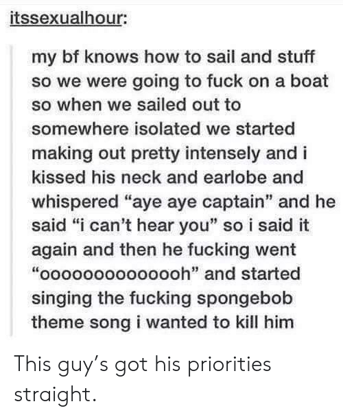 """aye aye: itssexualhour:  my bf knows how to sail and stuff  so we were going to fuck on a boat  so when we sailed out to  somewhere isolated we started  making out pretty intensely and i  kissed his neck and earlobe and  whispered """"aye aye captain"""" and he  said """"i can't hear you"""" so i said it  again and then he fucking went  """"oooooooooooooh"""" and started  singing the fucking spongebob  theme song i wanted to kill him This guy's got his priorities straight."""