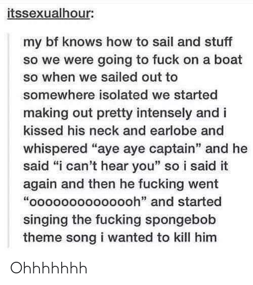 """aye aye: itssexualhour:  my bf knows how to sail and stuff  so we were going to fuck on a boat  so when we sailed out to  somewhere isolated we started  making out pretty intensely and i  kissed his neck and earlobe and  whispered """"aye aye captain"""" and he  said """"i can't hear you"""" so i said it  again and then he fucking went  """"oooooooooooooh"""" and started  singing the fucking spongebob  theme song i wanted to kill him  it: Ohhhhhhh"""