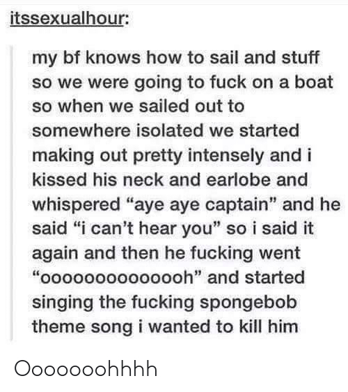 """aye aye: itssexualhour:  my bf knows how to sail and stuff  so we were going to fuck on a boat  so when we sailed out to  somewhere isolated we started  making out pretty intensely and i  kissed his neck and earlobe and  whispered """"aye aye captain"""" and he  said """"i can't hear you"""" so i said it  again and then he fucking went  """"oooooooooooooh"""" and started  singing the fucking spongebob  theme song i wanted to kill him Ooooooohhhh"""