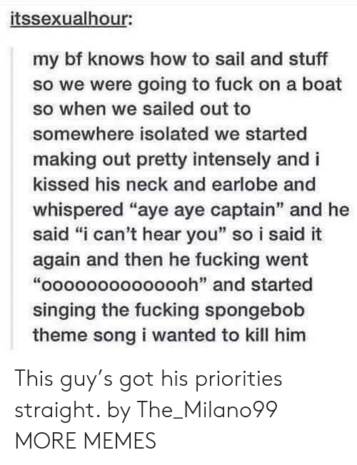 """Dank, Fucking, and Memes: itssexualhour:  my bf knows how to sail and stuff  so we were going to fuck on a boat  so when we sailed out to  somewhere isolated we started  making out pretty intensely and i  kissed his neck and earlobe and  whispered """"aye aye captain"""" and he  said """"i can't hear you"""" so i said it  again and then he fucking went  """"oooooooooooooh"""" and started  singing the fucking spongebob  theme song i wanted to kill him This guy's got his priorities straight. by The_Milano99 MORE MEMES"""