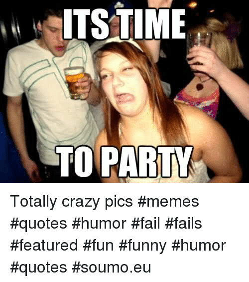 ITSTIME TO PARTY Totally Crazy Pics #Memes #Quotes #Humor ...