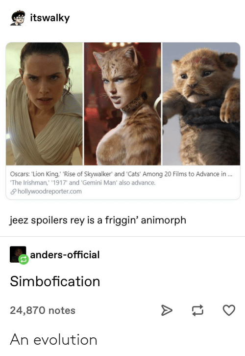 Lion King: itswalky  Loncoyna  Oscars: 'Lion King, 'Rise of Skywalker' and 'Cats' Among 20 Films to Advance in .  'The Irishman,' '1917' and 'Gemini Man' also advance.  S hollywoodreporter.com  jeez spoilers rey is a friggin' animorph  anders-official  Simbofication  24,870 notes An evolution