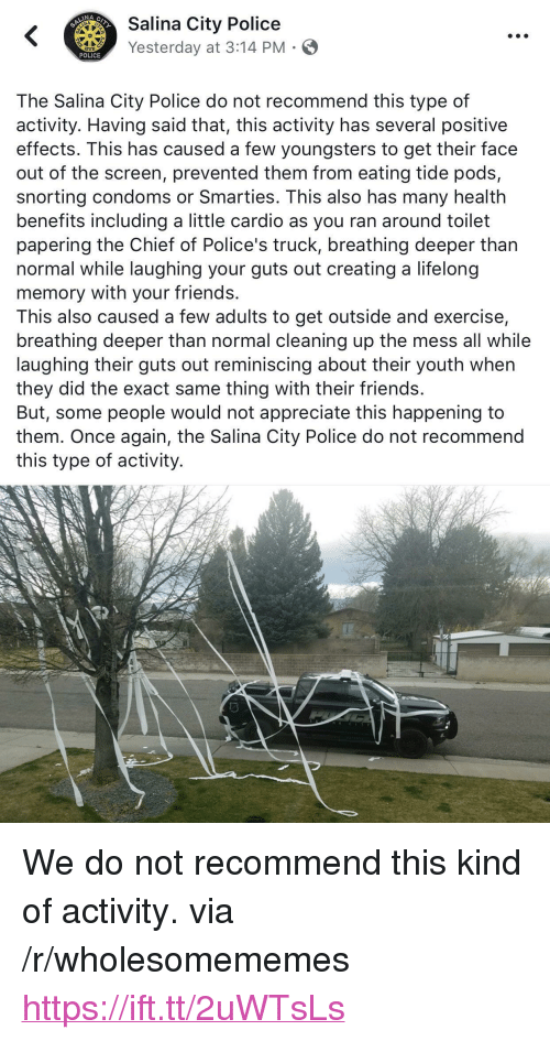 "reminiscing: ity Police  Yesterday at 3:14 PM  POLICE  The Salina City Police do not recommend this type of  activity. Having said that, this activity has several positive  effects. This has caused a few youngsters to get their face  out of the screen, prevented them from eating tide pods,  snorting condoms or Smarties. This also has many health  benefits including a little cardio as you ran around toilet  papering the Chief of Police's truck, breathing deeper than  normal while laughing your guts out creating a lifelong  memory with your friends.  This also caused a few adults to get outside and exercise,  breathing deeper than normal cleaning up the mess all while  laughing their guts out reminiscing about their youth when  they did the exact same thing with their friends.  But, some people would not appreciate this happening to  them. Once again, the Salina City Police do not recommend  this type of activity. <p>We do not recommend this kind of activity. via /r/wholesomememes <a href=""https://ift.tt/2uWTsLs"">https://ift.tt/2uWTsLs</a></p>"
