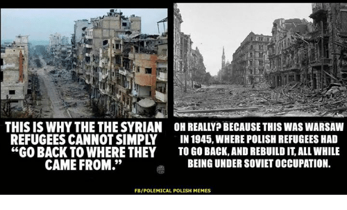 """Polish Memes: IU  THIS IS WHY THE THE SYRIAN OH REALLYP BECAUSE THIS WAS WARSAW  REFUGEES CANNOT SIMPLY IN 1945, WHERE POLISH REFUGEES HA  """"GO BACK TO WHERE THEY TO GO BACK,AND REBUILD IT, ALL WHILE  CAME FROM.""""  BEING UNDER SOVIET OCCUPATION.  FB/POLEMICAL POLISH MEMES"""