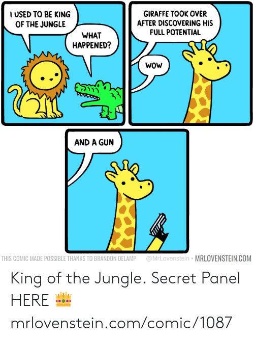 Panel: IUSED TO BE KING  OF THE JUNGLE  GIRAFFE TOOK OVER  AFTER DISCOVERING HIS  FULL POTENTIAL  WHAT  HAPPENED?  wow  5  AND A GUN  @MrLovenstein MRLOVENSTEIN.COM  THIS COMIC MADE POSSIBLE THANKS TO BRANDON DELAMP King of the Jungle.  Secret Panel HERE 👑 mrlovenstein.com/comic/1087