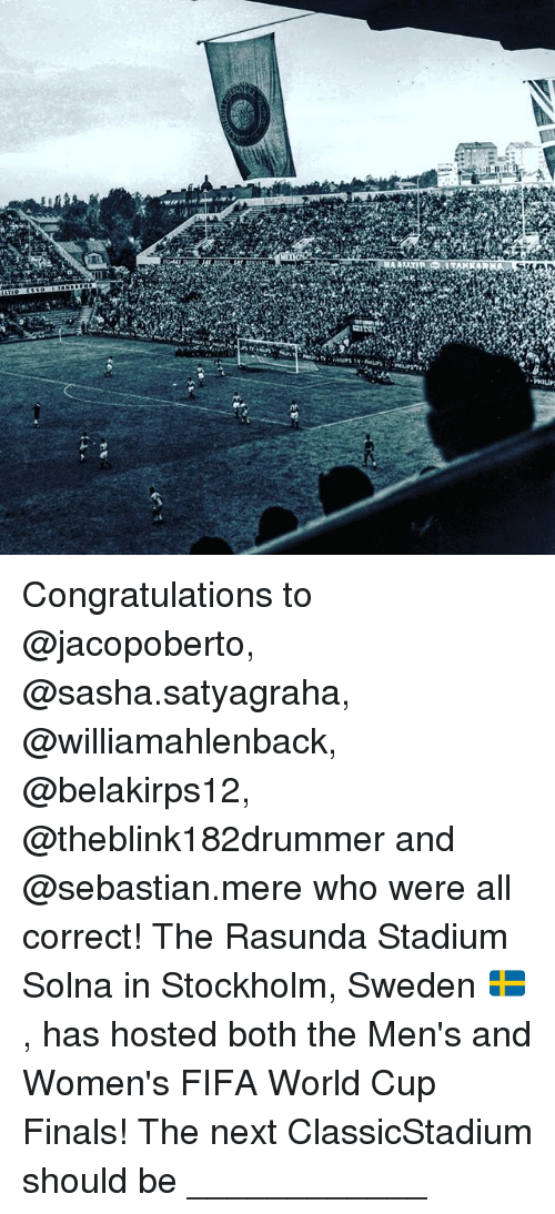 Memes, 🤖, and Philips: iv  tri  /-PHILIP- Congratulations to @jacopoberto, @sasha.satyagraha, @williamahlenback, @belakirps12, @theblink182drummer and @sebastian.mere who were all correct! The Rasunda Stadium Solna in Stockholm, Sweden 🇸🇪, has hosted both the Men's and Women's FIFA World Cup Finals! The next ClassicStadium should be ____________
