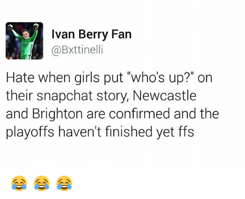 """brightons: Ivan Berry Fan  @Bxttinelli  Hate when girls put """"who's up?"""" on  their snapchat story, Newcastle  and Brighton are confirmed and the  playoffs haven't finished yet ffs 😂 😂 😂"""
