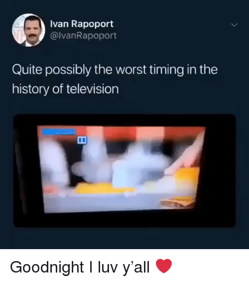The Worst, History, and Quite: Ivan Rapoport  @lvanRapoport  Quite possibly the worst timing in the  history of television Goodnight I luv y'all ❤️