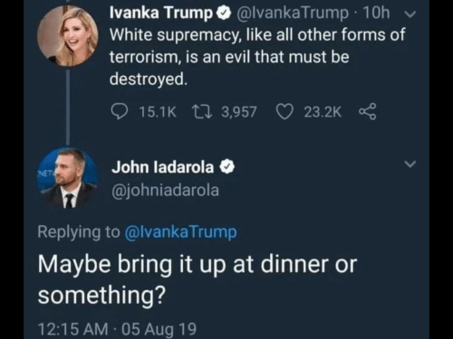 White Supremacy: Ivanka Trump @lvankaTrump 10h  White supremacy, like all other forms of  terrorism, is an evil that must be  destroyed  15.1K 3,957  23.2K  John ladarola  @johniadarola  NET  Replying to @lvankaTrump  Maybe bring it up at dinner or  something?  12:15 AM 05 Aug 19