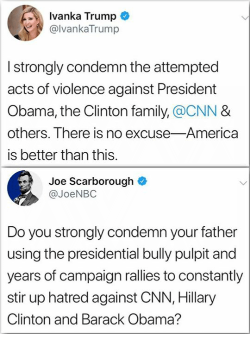 Ivanka: Ivanka Trump  @lvankaTrump  I strongly condemn the attempted  acts of violence against President  Obama, the Clinton family,@CNN &  others. There is no excuse-America  is better than this.  Joe Scarborough  @JoeNBC  Do you strongly condemn your father  using the presidential bully pulpit and  years of campaign rallies to constantly  stir up hatred against CNN, Hillary  Clinton and Barack Obama?