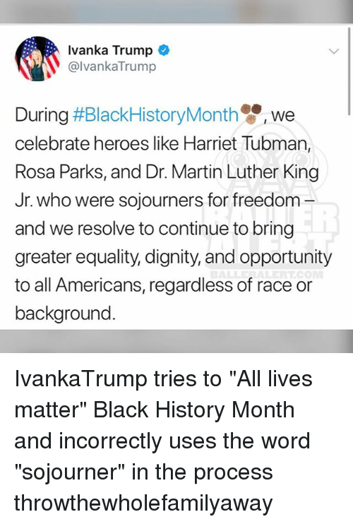 """dr martin luther king: Ivanka Trump  @lvankaTrump  We  celebrate heroes like Harriet Tubman,  Rosa Parks, and Dr. Martin Luther King  Jr. who were sojourners for freedom -  and we resolve to continue to bring  greater equality, dignity, and opportunity  to all Americans, regardless of race or  background IvankaTrump tries to """"All lives matter"""" Black History Month and incorrectly uses the word """"sojourner"""" in the process throwthewholefamilyaway"""