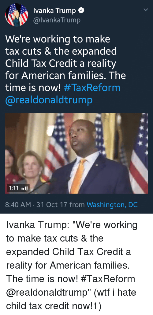 "child tax credit: Ivanka Trump  @lvankaTrump  We're working to make  tax cuts & the expanded  Child Tax Credit a reality  for American families. The  time is now! #TaxReform  @realdonaldtrump  8:40 AM.31 Oct 17 from Washington, DC Ivanka Trump: ""We're working to make tax cuts & the expanded Child Tax Credit a reality for American families. The time is now! #TaxReform @realdonaldtrump"" (wtf i hate child tax credit now!1)"