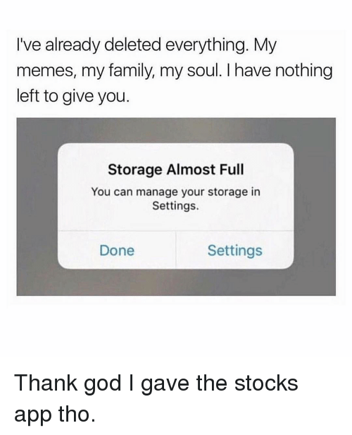 Family, God, and Memes: I've already deleted everything. My  memes, my family, my soul. I have nothing  left to give you.  Storage Almost Full  You can manage your storage in  Settings  Done  Settings Thank god I gave the stocks app tho.