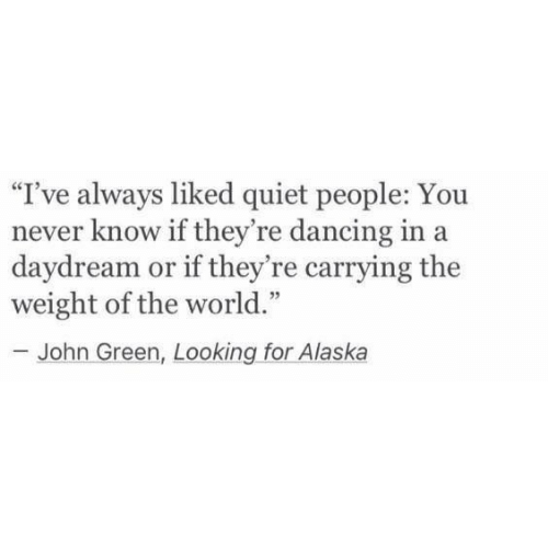 """you never know: I've always liked quiet people: You  never know if they're dancing in a  ay  dream or if they're carrying the  weight of the world.""""  93  John Green, Looking for Alaska"""