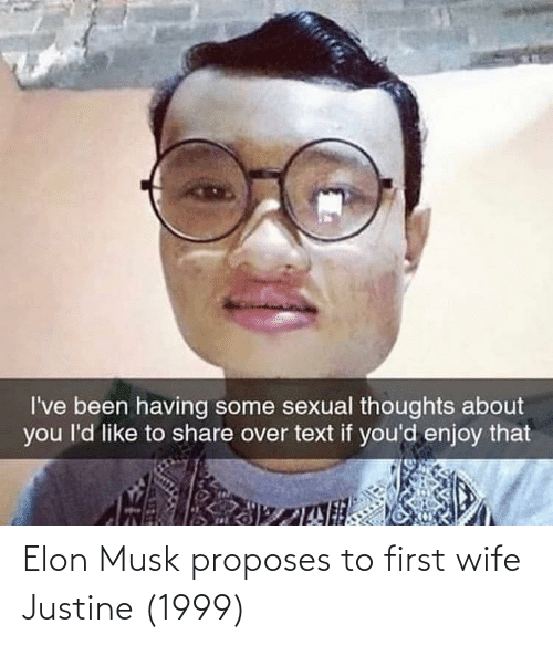 Justine: I've been having some sexual thoughts about  you l'd like to share over text if you'd enjoy that Elon Musk proposes to first wife Justine (1999)