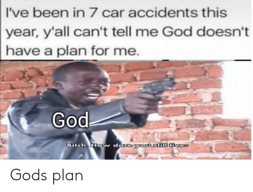 Gods Plan: I've been in 7 car accidents this  year, y'all can't tell me God doesn't  have a plan for me.  God  Bitch Ho  w dare you still ver Gods plan