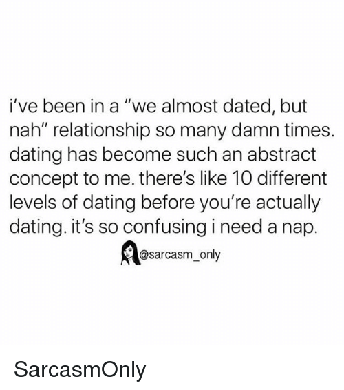 "I Need A Nap: i've been in a ""we almost dated, but  nah"" relationship so many damn times.  dating has become such an abstract  concept to me. there's like 10 different  levels of dating before you're actually  dating. it's so confusing i need a nap.  @sarcasm_only SarcasmOnly"