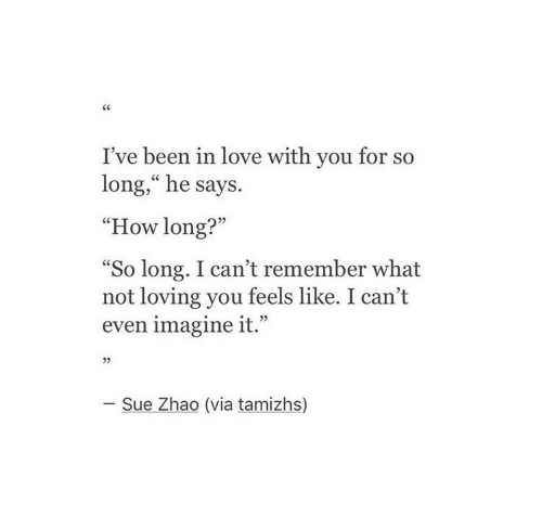 "i cant even: I've been in love with you for so  long,"" he says.  ""How long?""  So long. I can't remember what  not loving you feels like. I can't  even imagine it.""  L 2>  05  - Sue Zhao (via tamizhs)"
