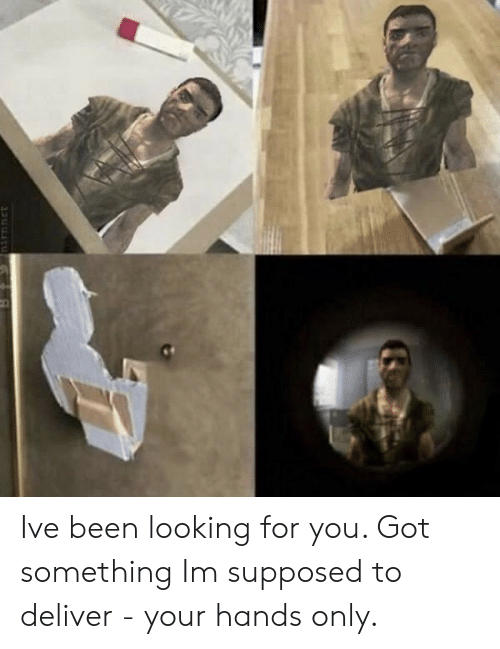 Been, Got, and Looking:   Ive been looking for you. Got something Im supposed to deliver - your hands only.