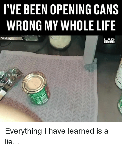 Life, Memes, and Bible: I'VE BEEN OPENING CANS  WRONG MY WHOLE LIFE  ViralHeg  LAD  BIBLE Everything I have learned is a lie...