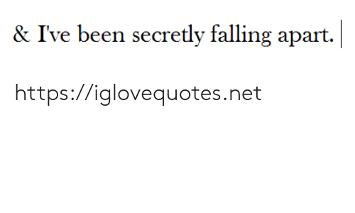 Been, Net, and Href: |  & I've been secretly falling apart. https://iglovequotes.net