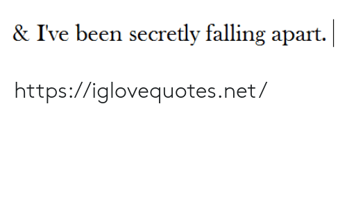 Been, Net, and Href: |  & I've been secretly falling apart. https://iglovequotes.net/