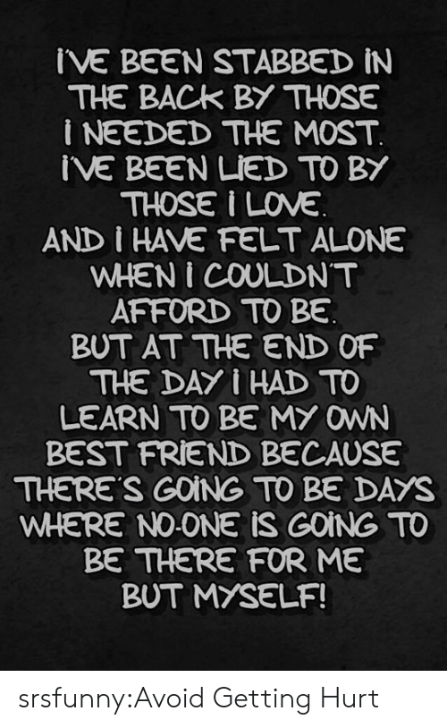 Being Alone, Best Friend, and Tumblr: IVE BEEN STABBED iN  THE BACK BY THOSE  i NEEDED THE MOST  IVE BEEN LIED TO BY  THOSE I INE  AND I HAVE FELT ALONE  WHEN I COULDNT  AFFORD TO BE  BUT AT THE END OF  THE DAY I HAD TO  LEARN TO BE MY OWN  BEST FRIEND BECAUSE  THERE'S GOING TO BE DAYS  WHERE NO-ONE iS GOING TO  BE THERE FOR ME  BUT MYSELF! srsfunny:Avoid Getting Hurt