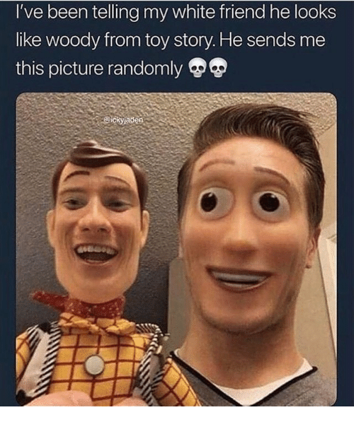 Toy Story, White, and Been: I've been telling my white friend he looks  like woody from toy story. He sends me  this picture randomly  ickyaden