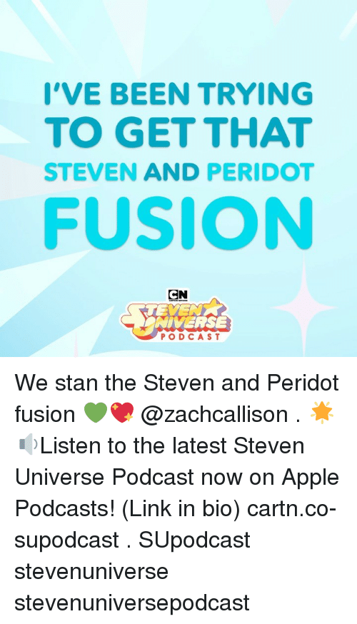 Apple, Memes, and Stan: I'VE BEEN TRYING  TO GET THAT  STEVEN AND PERIDO  FUSION  CN  NIVERSE  PODCAST We stan the Steven and Peridot fusion 💚💖 @zachcallison . 🌟🔉Listen to the latest Steven Universe Podcast now on Apple Podcasts! (Link in bio) cartn.co-supodcast . SUpodcast stevenuniverse stevenuniversepodcast