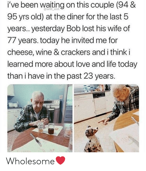 Life, Love, and Wine: i've been waiting on this couple (94 &  95 yrs old) at the diner for the last 5  @will ent  years.. yesterday Bob lost his wife of  77 years. today he invited me for  cheese, wine & crackers and i think i  learned more about love and life today  than i have in the past 23 years. Wholesome❤️