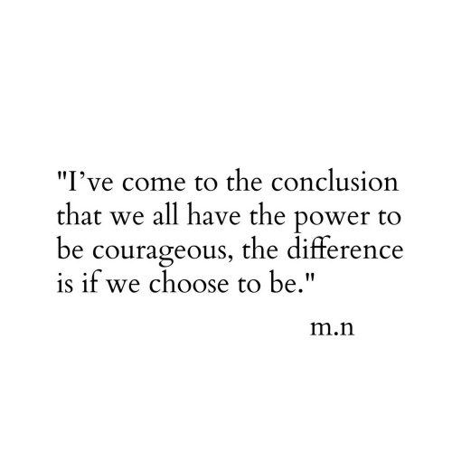 """Power, Courageous, and Iit: I've come to the conclusion  that we all have the power to  be courageous, the difference  is if we choose to be.""""  IIT  m.n"""