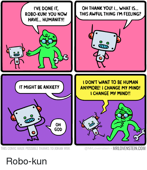 God, Thank You, and Anxiety: I'VE DONE IT,  ROBO-KUN! YOU NOW  HAVE... HUMANITY!  OH THANK YOU! I... WHAT IS...  THIS AWFUL THING I'M FEELING?  IDON'T WANT TO BE HUMAN  ANYMORE! I CHANGE MY MIND!  CHANGE MY MIND!!  IT MIGHT BE ANXIETY  OH  GOD  THIS COMIC MADE POSSIBLE THANKS TO JOHAN WILK  @MrLovenstein MRLOVENSTEIN.COM Robo-kun