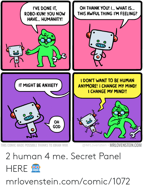 God, Memes, and Thank You: I'VE DONE IT  ROBO-KUN! YOU NOW  HAVE.. HUMANITY!  OH THANK YOU! I... WHAT IS...  THIS AWFUL THING I'M FEELING?  IDON'T WANT TO BE HUMAN  ANYMORE! I CHANGE MY MIND!  I CHANGE MY MIND!!  IT MIGHT BE ANXIETY  O o  D  OH  GOD  THIS COMIC MADE POSSIBLE THANKS TO JOHAN WIIK  @MrLovenstein MRLOVENSTEIN.COM 2 human 4 me.  Secret Panel HERE 🤖 mrlovenstein.com/comic/1072