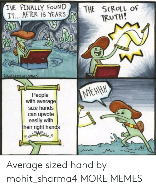 The S: IVE FINALLY FOUND  IT AFTER 15 YEARS  THE S(RoLL of  TRUTH!  People  with average  size hands  can upvote  easily with  their right hands Average sized hand by mohit_sharma4 MORE MEMES