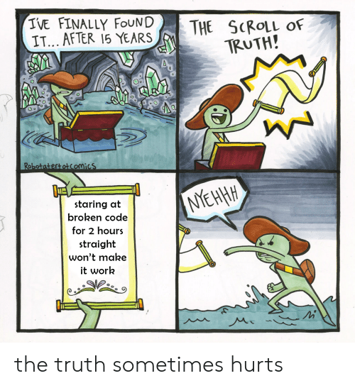 Work, Truth, and Code: IVE FINALLY FOUND  IT... AFTER 15 YEARS  THE SCROLL Of  TRUTH!  Robotatertotcomics  NYEHHH  staring at  broken code  for 2 hours  straight  won't make  it work the truth sometimes hurts