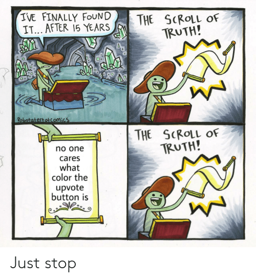 Finally Found: IVE FINALLY FOUND  IT... AFTER 15 YEARS  THE SCROLL  TRUTH!  OF  Robotatertotcomics  THE SCROLL OF  TRUTH!  no one  cares  what  color the  upvote  button is Just stop