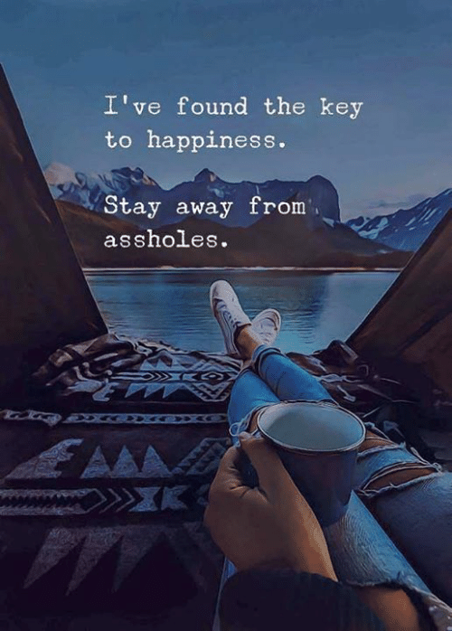 the key: I've found the key  to happiness.  Stay away from  assholes.  AAA
