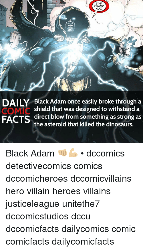Memes, Villain, and 🤖: I'VE  FOUND  YOU,  DAILY Black Adam once easily broke through a  COMIC  shield that was designed to withstand a  FACTS  direct blow from something as strong as  the asteroid that killed the dinosaurs. Black Adam 👊🏼💪🏼 • dccomics detectivecomics comics dccomicheroes dccomicvillains hero villain heroes villains justiceleague unitethe7 dccomicstudios dccu dccomicfacts dailycomics comic comicfacts dailycomicfacts