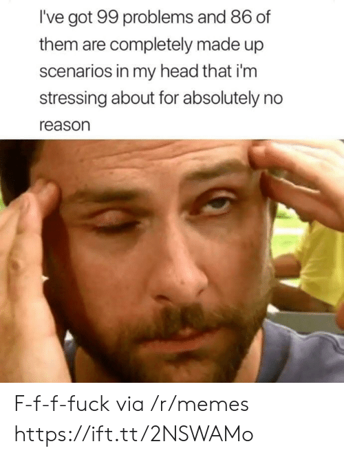 99 Problems, Head, and Memes: I've got 99 problems and 86 of  them are completely made up  scenarios in my head that i'm  stressing about for absolutely no  reason F-f-f-fuck via /r/memes https://ift.tt/2NSWAMo