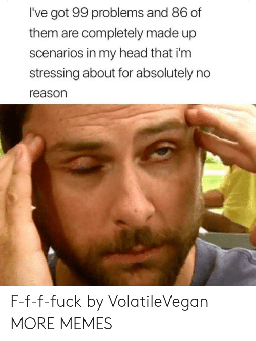 99 Problems, Dank, and Head: I've got 99 problems and 86 of  them are completely made up  scenarios in my head that i'm  stressing about for absolutely no  reason F-f-f-fuck by VolatileVegan MORE MEMES
