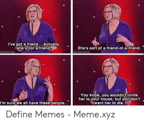 Define Meme: I've got a friend. Actually,  Ishe's not afriend  She's sort of a friend-of-a-friend.  sarahxmay  arahxmay  You know, you wouldn't invite  her to your house, but you don't  want her to die.  I'm sure we all have these people.. Define Memes - Meme.xyz