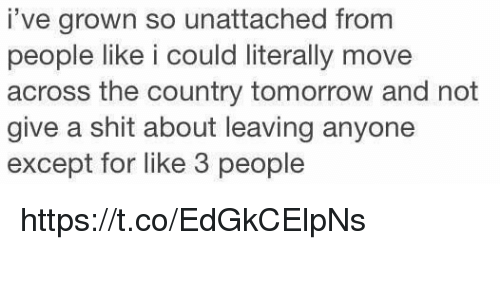 Not Giving A Shit: i've grown so unattached from  people like i could literally move  across the country tomorrow and not  give a shit about leaving anyone  except for like 3 people https://t.co/EdGkCElpNs