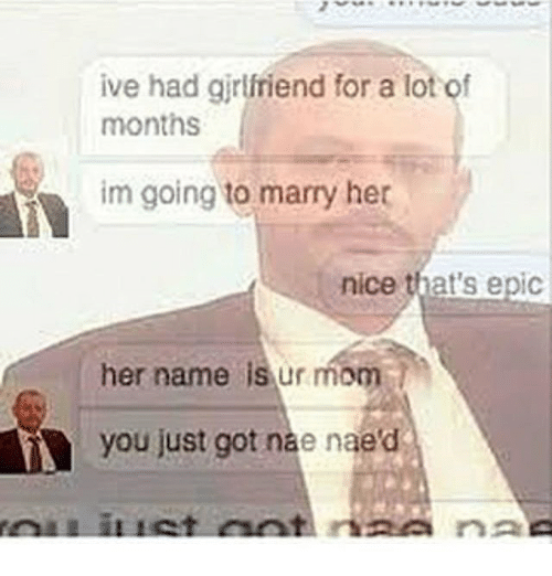 Naed: ive had girlfriend for a lot of  months  im going to marry her  nice that's epic  her name is ur mom  you just got nae naed
