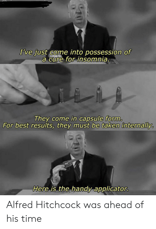 Insomnia: I've just come into possession of  a cure for insomnia.  They come in capsule form.  For best results, they must be taken internally  Here is the handy applicator. Alfred Hitchcock was ahead of his time