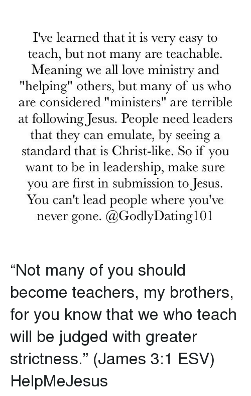 """Submissives: I've learned that it is very easy to  teach, but not many are teachable  Meaning we all love ministry and  """"helping"""" others, but many of us who  are considered """"ministers"""" are terrible  at following Jesus. People need leaders  that they can emulate, by seeing a  standard that is Christ-like. So if you  want to be in leadership, make sure  you are first in submission to Jesus  You can't lead people where you've  never gone  Ca Godly Dating 101 """"Not many of you should become teachers, my brothers, for you know that we who teach will be judged with greater strictness."""" (James 3:1 ESV) HelpMeJesus"""
