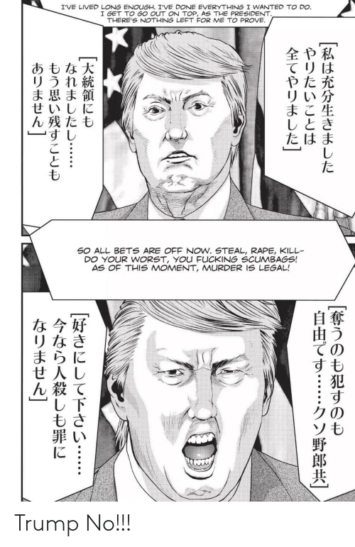 Trump No: I'VE LIVED LONG ENOUGH. IVE DONE EVERYTHING I WANTED TO DO.  I GET TO GO OUT ONN TOP, AS THE PRESIDENT.  THERE'S NOTHING LEFT FOR ME TO PROVE.  全や私  てリは  やた充  リい分  まこ生  しとき  たはま  あもな大  リうれ続  ま思ま領  せいしに  ん残たも  すし  た  SO ALL BETS ARE OFF NOW. STEAL, RAPE, KILL  DO YOUR WORST, YOu FUCKING SCUMBAGS!  AS OF THIS MOMENT, MURDER IS LEGAL!  な今好  リなき  まらに  せ人し  ん殺て  し下  もさ  ての  すも  クの  ソも  に Trump No!!!