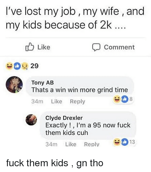 Lost, Fuck, and Kids: I've lost my job, my wife , and  my kids because of 2k  o Like  Comment  29  Tony AB  Thats a win win more grind time  34m Like Reply  #08  Clyde Drexler  Exactly!, I'm a 95 now fuck  them kids cuh  34m Like Reply13 fuck them kids , gn tho