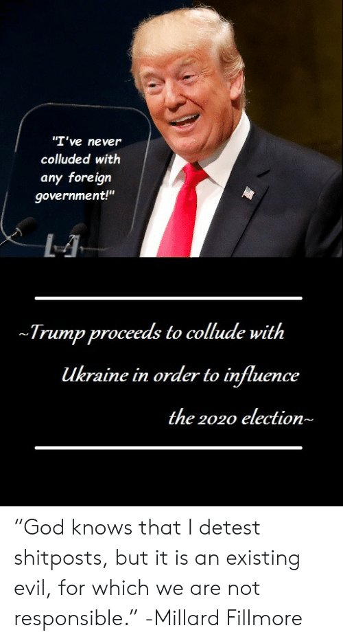 """influence: """"I've never  colluded with  any foreign  government!""""  Trump proceeds to collude with  ukraine in order to influence  the 2020 election~ """"God knows that I detest shitposts, but it is an existing evil, for which we are not responsible."""" -Millard Fillmore"""