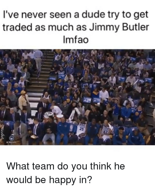 Dude, Jimmy Butler, and Sports: I've never seen a dude try to get  traded as much as Jimmy Butler  Imfao What team do you think he would be happy in?